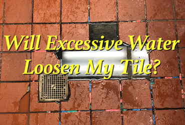 WILL EXCESSIVE WATER LOOSEN MY TILE?